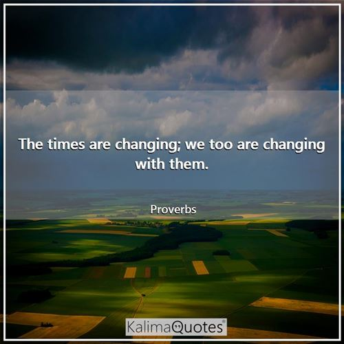 The times are changing; we too are changing with them.