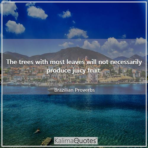 The trees with most leaves will not necessarily produce juicy fruit.