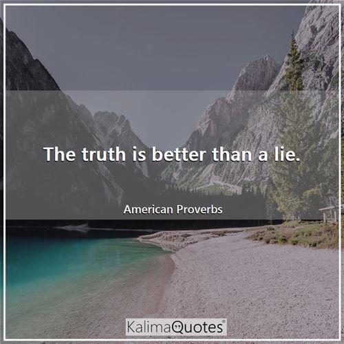 The truth is better than a lie.