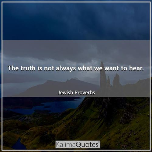 The truth is not always what we want to hear.