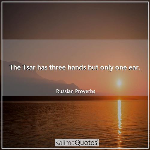The Tsar has three hands but only one ear.