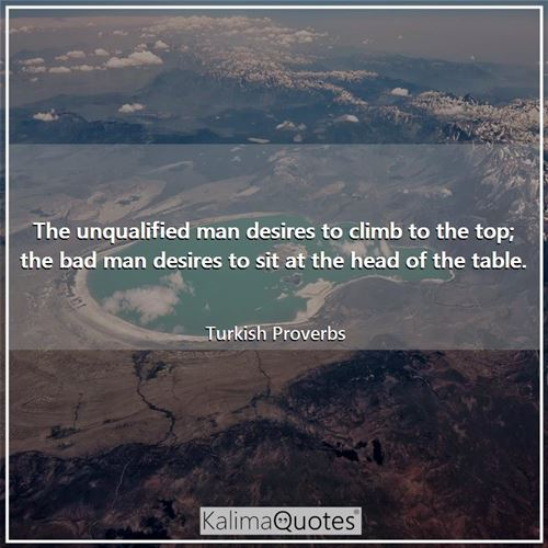 The unqualified man desires to climb to the top; the bad man desires to sit at the head of the table.