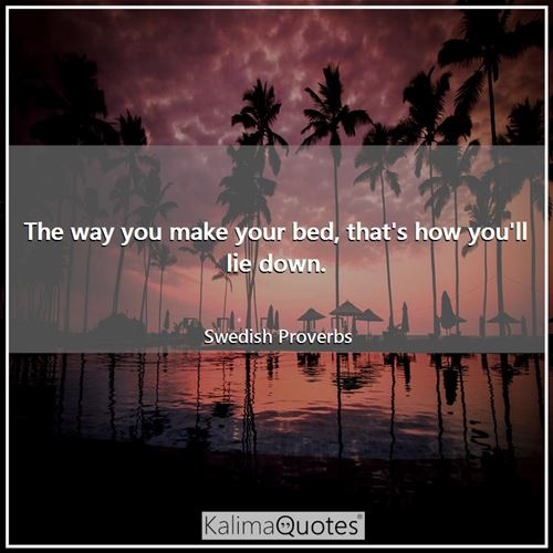 The way you make your bed, that's how you'll lie down. - Swedish Proverbs
