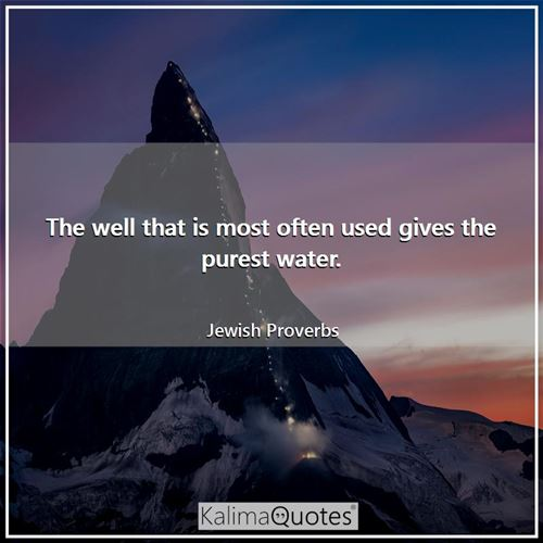 The well that is most often used gives the purest water.