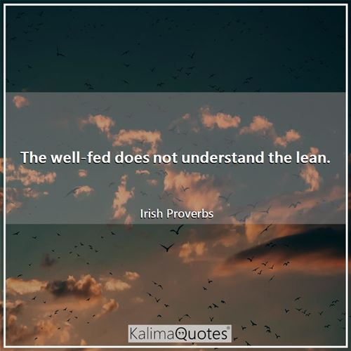 The well-fed does not understand the lean.