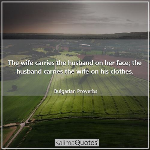 The wife carries the husband on her face; the husband carries the wife on his clothes.