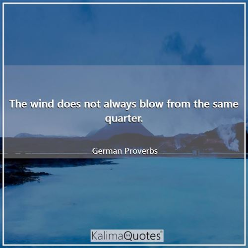 The wind does not always blow from the same quarter.