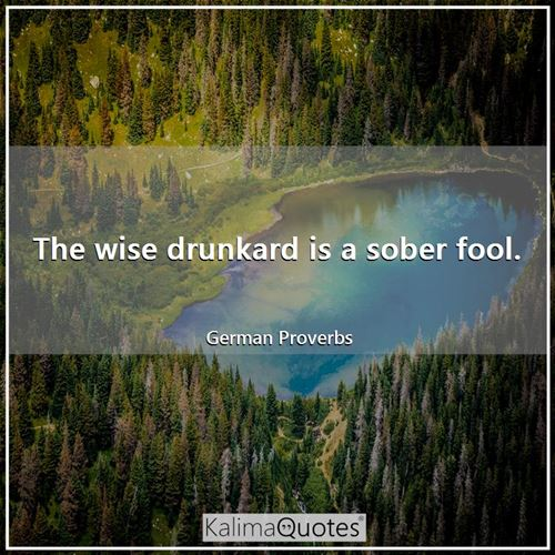 The wise drunkard is a sober fool.