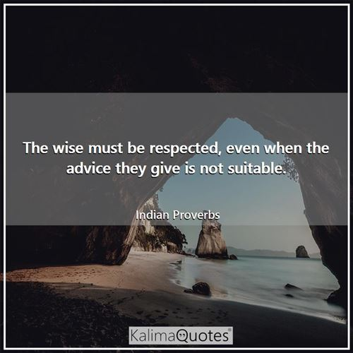 The wise must be respected, even when the advice they give is not suitable.