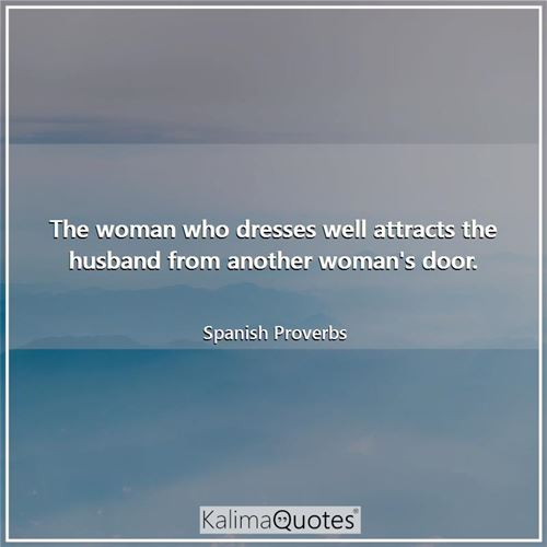 The woman who dresses well attracts the husband from another woman's door. - Spanish Proverbs