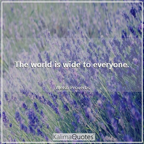 The world is wide to everyone.