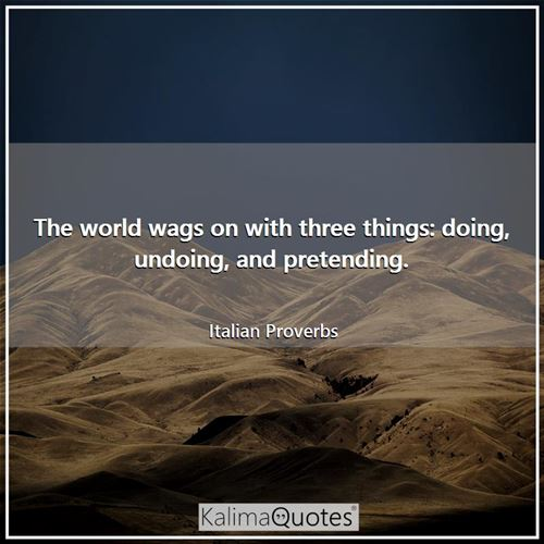 The world wags on with three things: doing, undoing, and pretending.