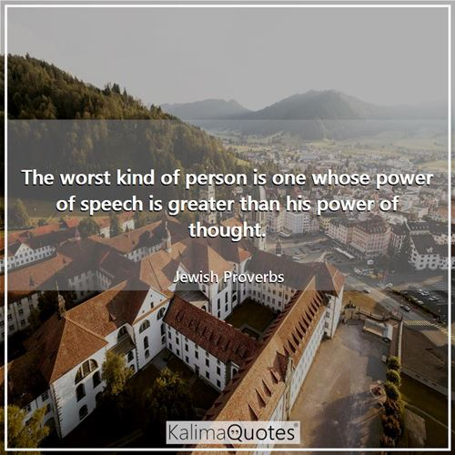 The worst kind of person is one whose power of speech is greater than his power of thought.