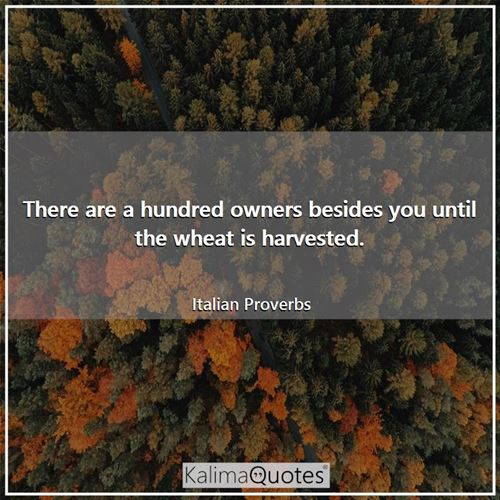 There are a hundred owners besides you until the wheat is harvested.