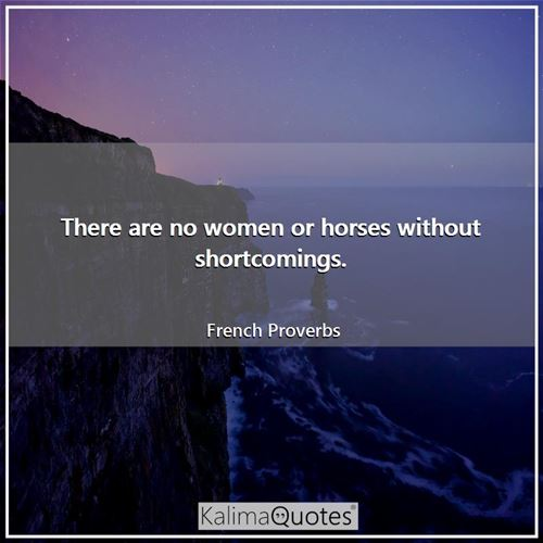 There are no women or horses without shortcomings.