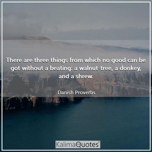 There are three things from which no good can be got without a beating: a walnut-tree, a donkey, and a shrew.