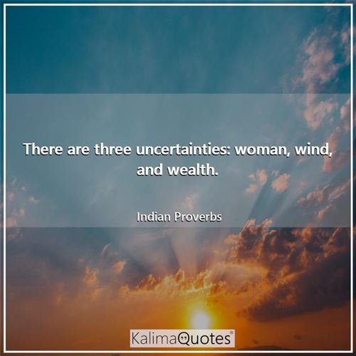 There are three uncertainties: woman, wind, and wealth.