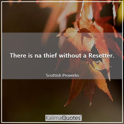 There is na thief without a Resetter. - Scottish Proverbs
