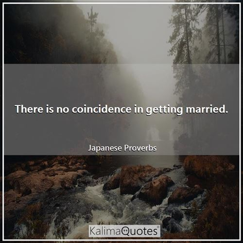 There is no coincidence in getting married. - Japanese Proverbs