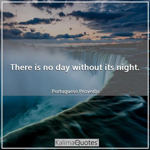 There is no day without its night. - Portuguese Proverbs