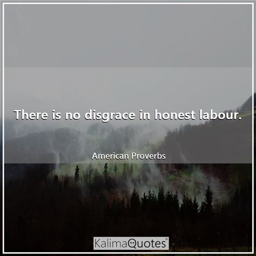There is no disgrace in honest labour.