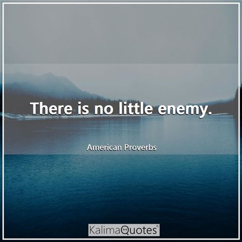 There is no little enemy.