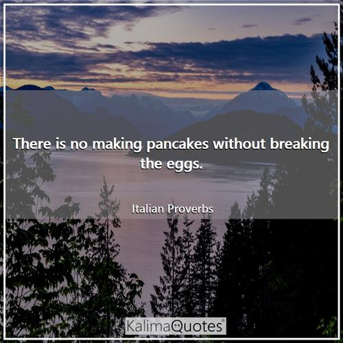 There is no making pancakes without breaking the eggs.
