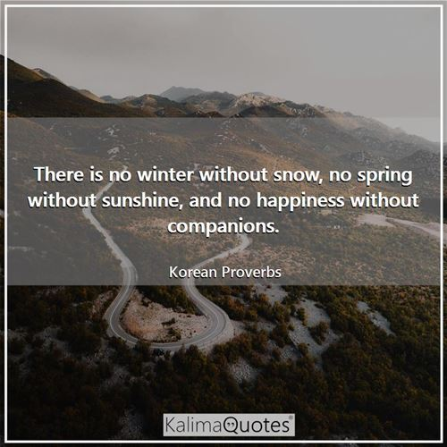 There is no winter without snow, no spring without sunshine, and no happiness without companions.