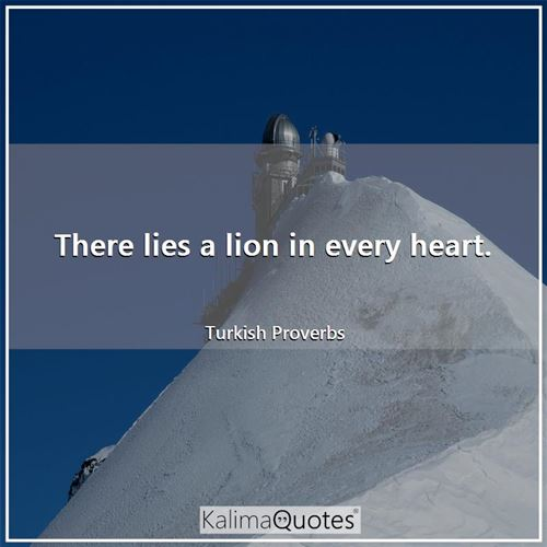 There lies a lion in every heart.
