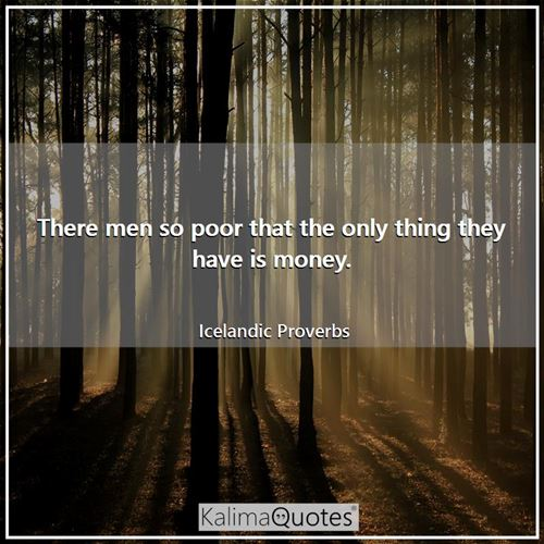 There men so poor that the only thing they have is money.