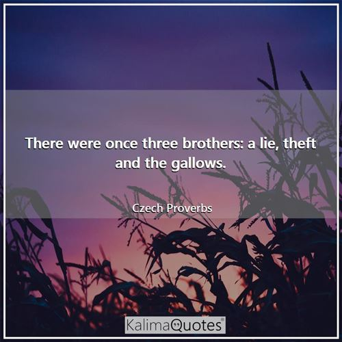 There were once three brothers: a lie, theft and the gallows. - Czech Proverbs
