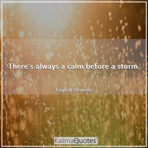 There's always a calm before a storm. - English Proverbs