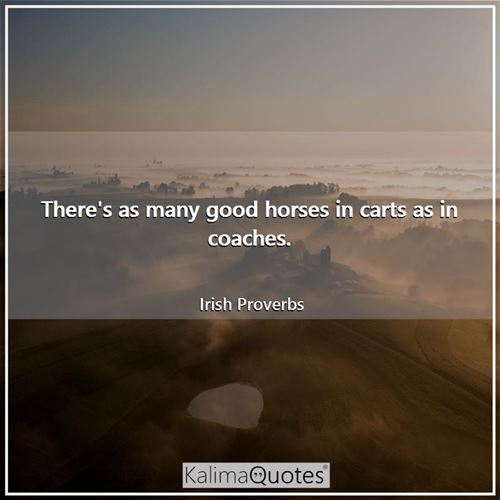 There's as many good horses in carts as in coaches.