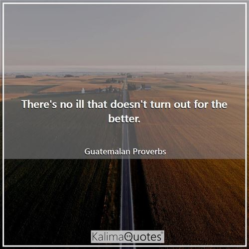 There's no ill that doesn't turn out for the better. - Guatemalan Proverbs