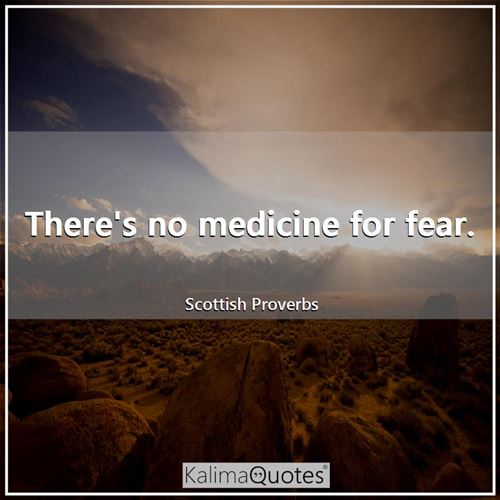 There's no medicine for fear.