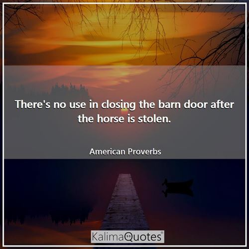 There's no use in closing the barn door after the horse is stolen.