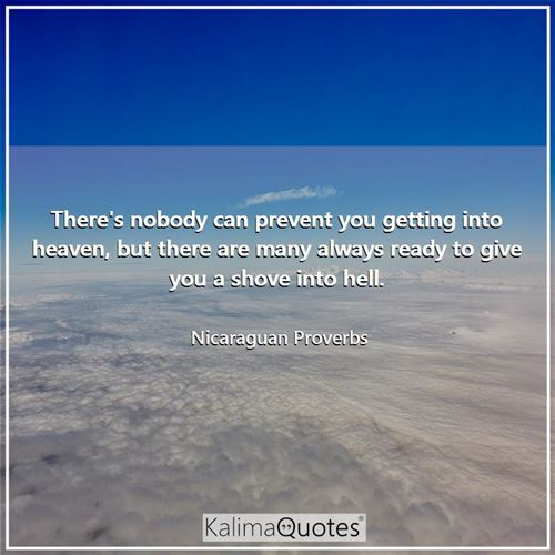 There's nobody can prevent you getting into heaven, but there are many always ready to give you a shove into hell.
