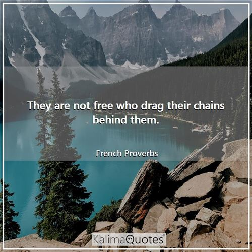 They are not free who drag their chains behind them.