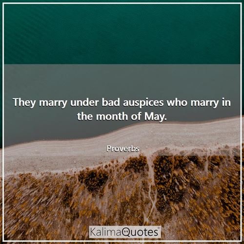 They marry under bad auspices who marry in the month of May.