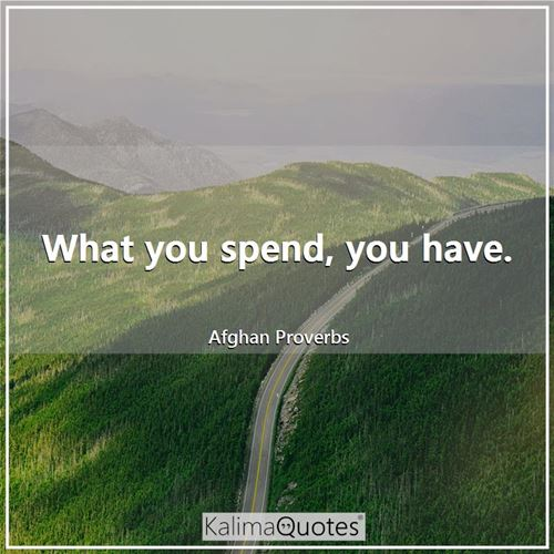 What you spend, you have. - Afghan Proverbs