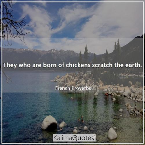 They who are born of chickens scratch the earth.