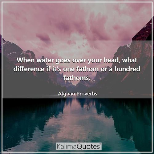 When water goes over your head, what difference if it's one fathom or a hundred fathoms. - Afghan Proverbs