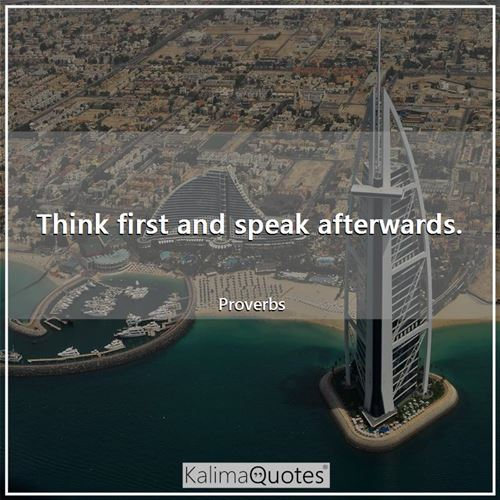 Think first and speak afterwards.