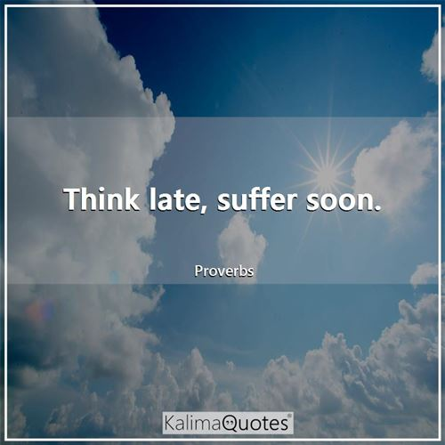 Think late, suffer soon.