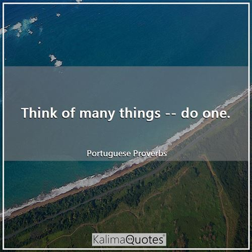 Think of many things -- do one.