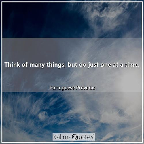 Think of many things, but do just one at a time. - Portuguese Proverbs