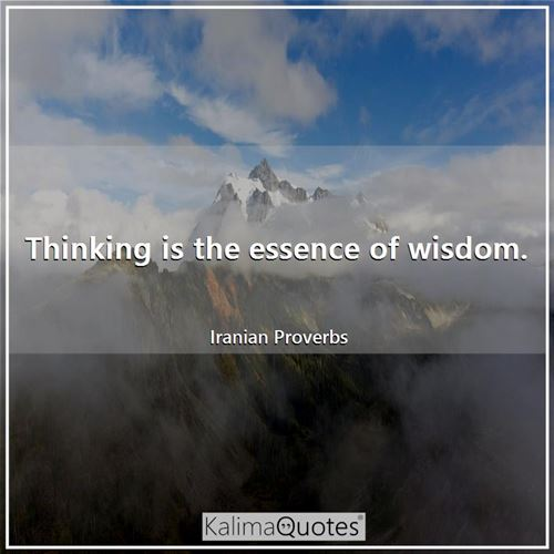 Thinking is the essence of wisdom.