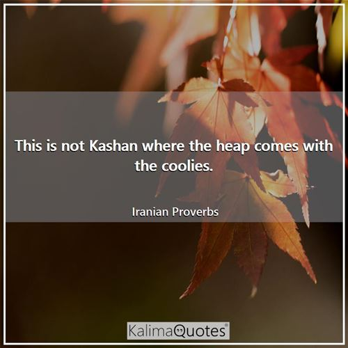 This is not Kashan where the heap comes with the coolies.