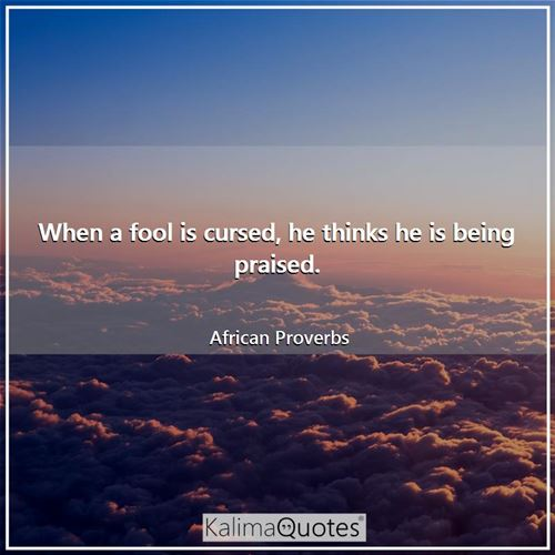 When a fool is cursed, he thinks he is being praised. - African Proverbs
