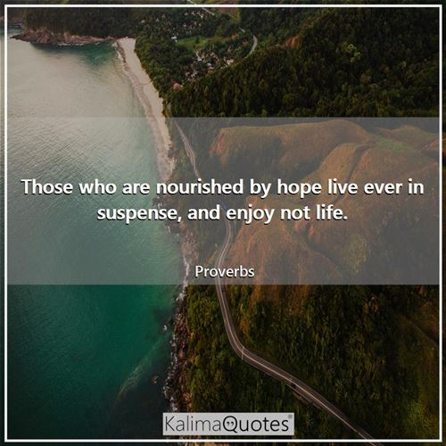 Those who are nourished by hope live ever in suspense, and enjoy not life.